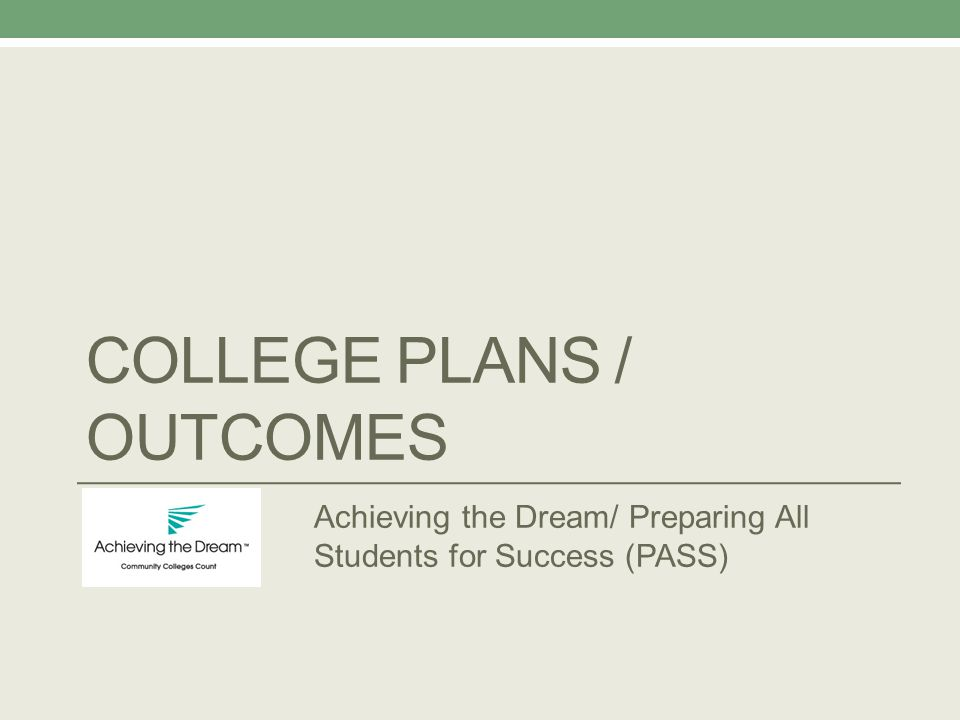 COLLEGE PLANS / OUTCOMES Achieving the Dream/ Preparing All Students for Success (PASS)