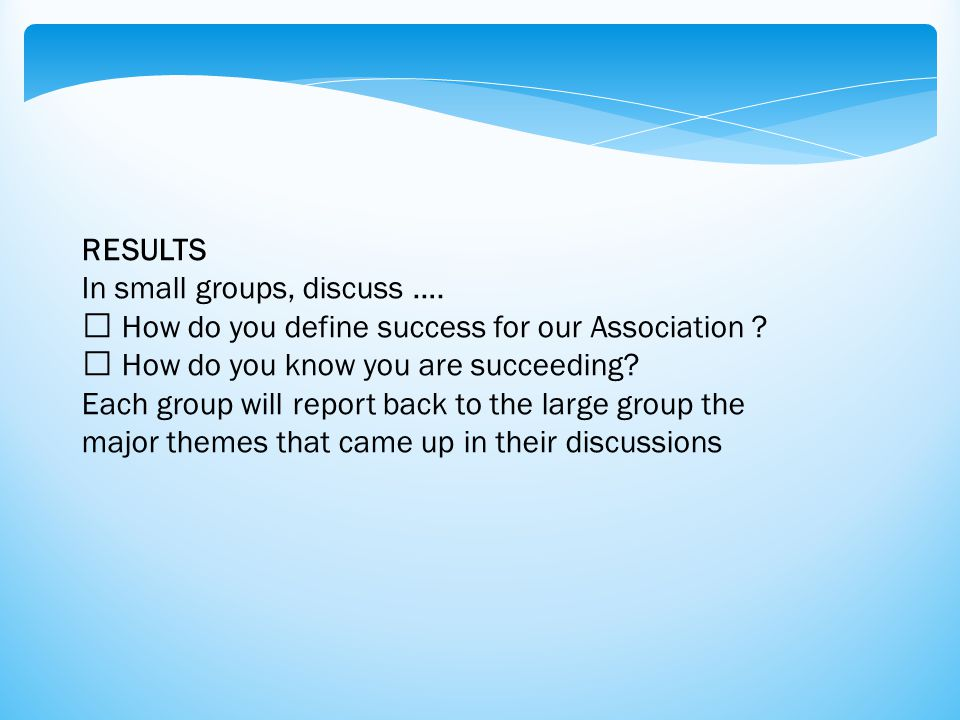 RESULTS In small groups, discuss …. How do you define success for our Association ? How do you know you are succeeding? Each group will report back to