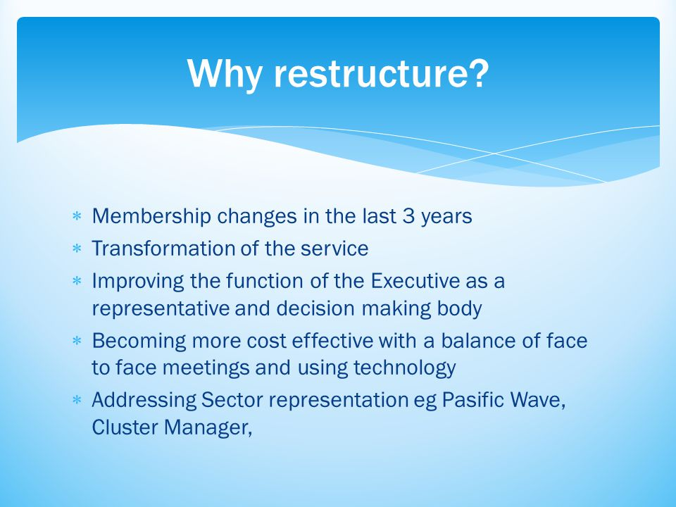  Membership changes in the last 3 years  Transformation of the service  Improving the function of the Executive as a representative and decision making body  Becoming more cost effective with a balance of face to face meetings and using technology  Addressing Sector representation eg Pasific Wave, Cluster Manager, Why restructure