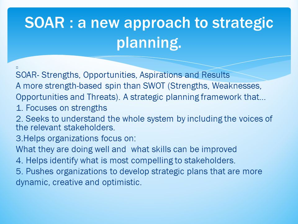 SOAR- Strengths, Opportunities, Aspirations and Results A more strength-based spin than SWOT (Strengths, Weaknesses, Opportunities and Threats). A str