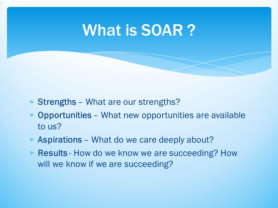  Strengths – What are our strengths?  Opportunities – What new opportunities are available to us?  Aspirations – What do we care deeply about?  Re