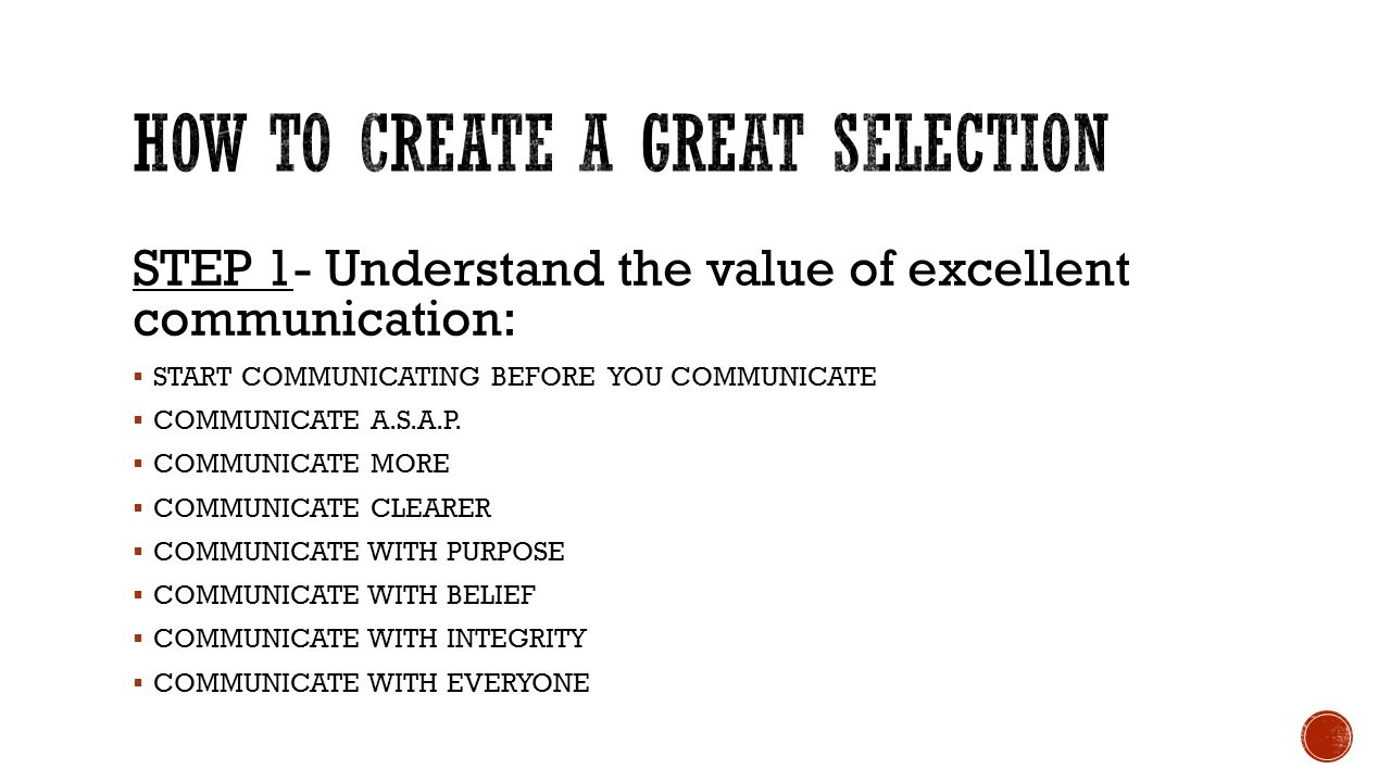 STEP 1- Understand the value of excellent communication:  START COMMUNICATING BEFORE YOU COMMUNICATE  COMMUNICATE A.S.A.P.