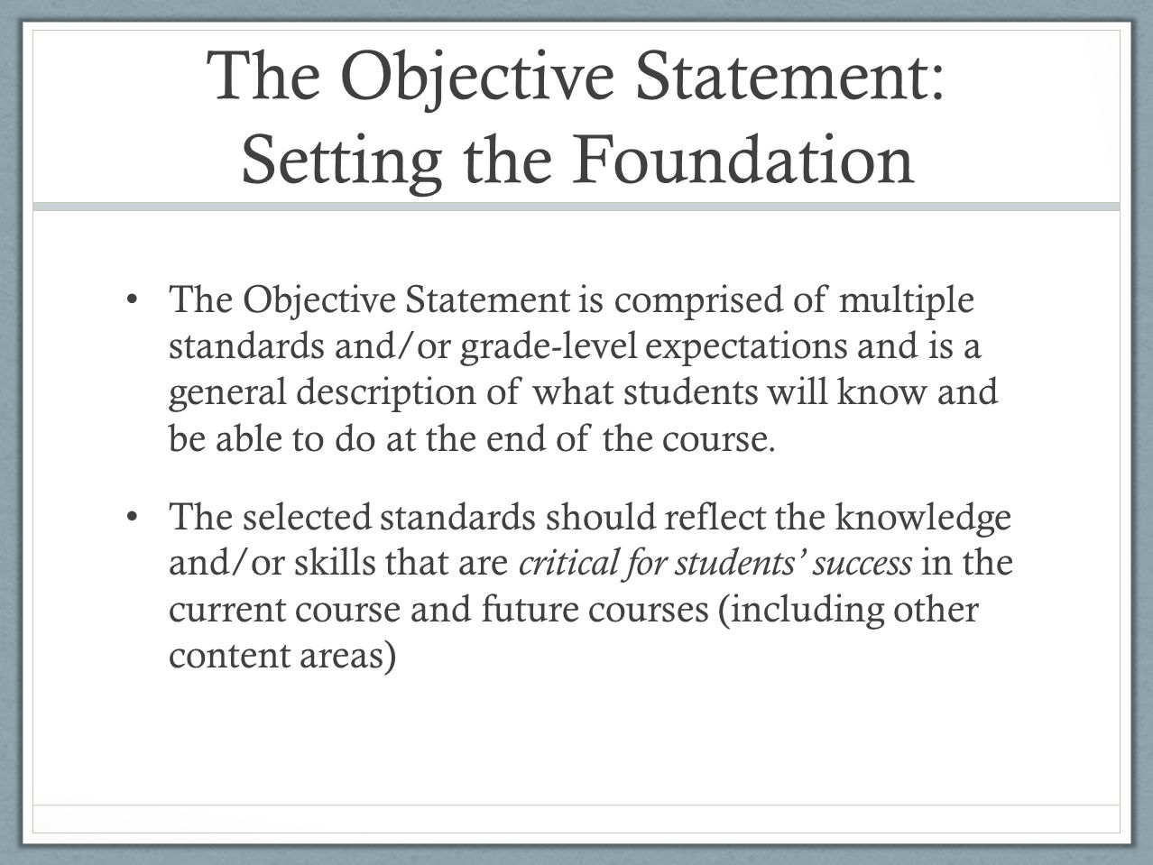 The Objective Statement: Setting the Foundation The Objective Statement is comprised of multiple standards and/or grade-level expectations and is a general description of what students will know and be able to do at the end of the course.