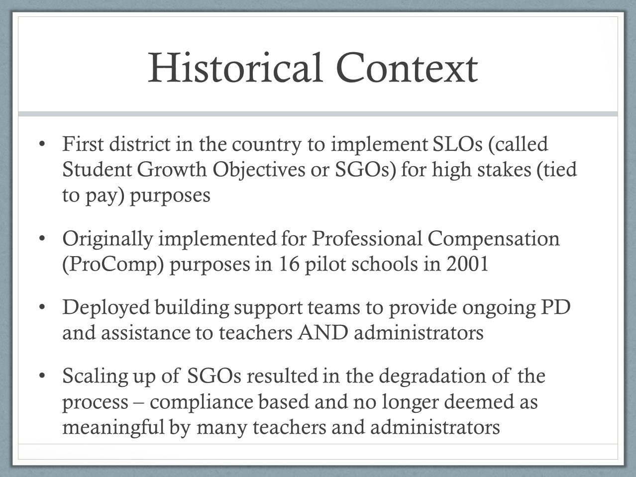 Historical Context First district in the country to implement SLOs (called Student Growth Objectives or SGOs) for high stakes (tied to pay) purposes Originally implemented for Professional Compensation (ProComp) purposes in 16 pilot schools in 2001 Deployed building support teams to provide ongoing PD and assistance to teachers AND administrators Scaling up of SGOs resulted in the degradation of the process – compliance based and no longer deemed as meaningful by many teachers and administrators