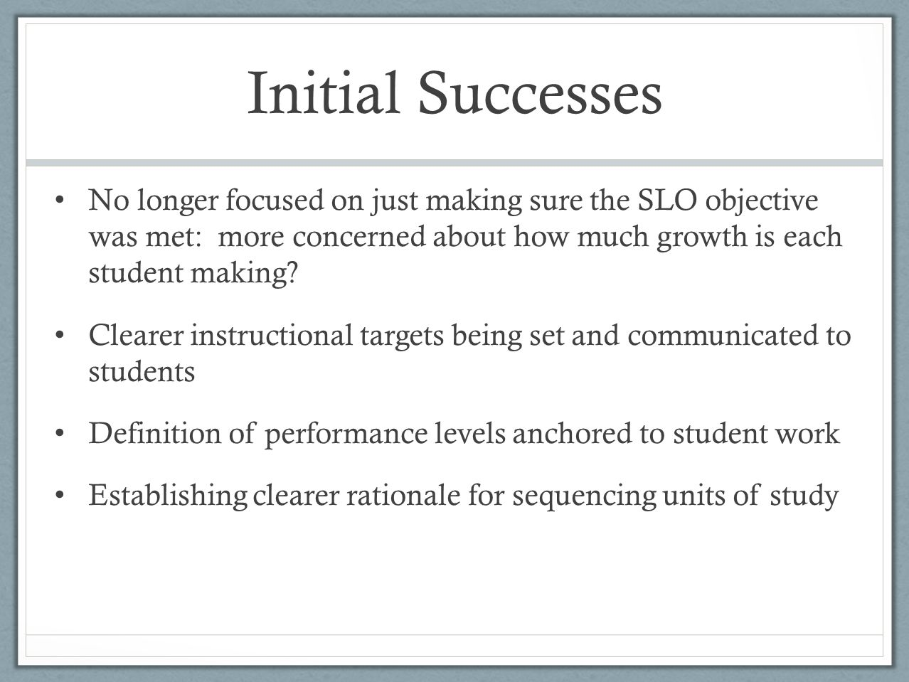 Initial Successes No longer focused on just making sure the SLO objective was met: more concerned about how much growth is each student making.