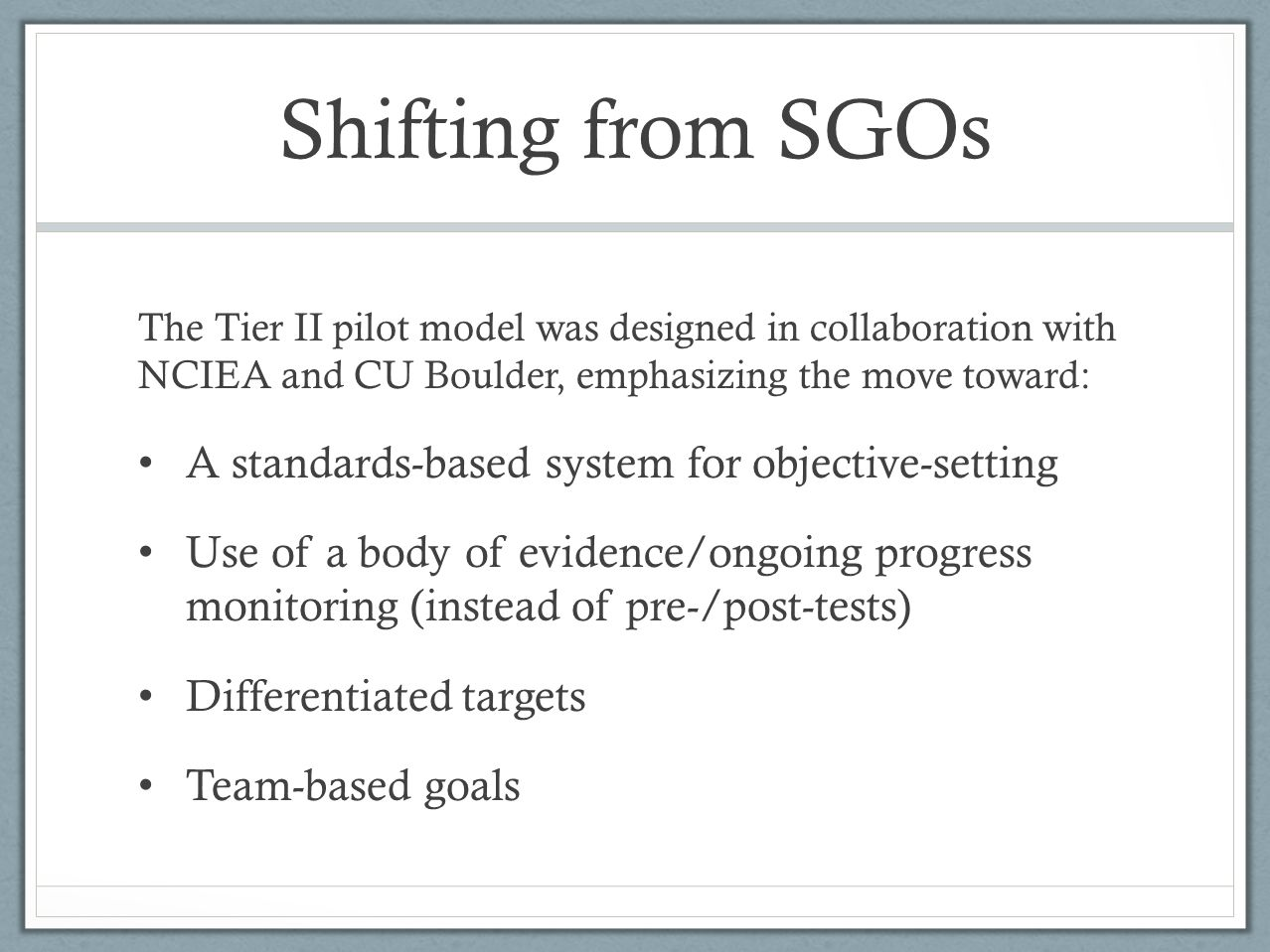 Shifting from SGOs The Tier II pilot model was designed in collaboration with NCIEA and CU Boulder, emphasizing the move toward: A standards-based system for objective-setting Use of a body of evidence/ongoing progress monitoring (instead of pre-/post-tests) Differentiated targets Team-based goals