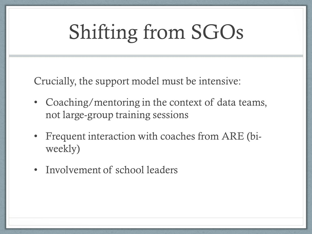Shifting from SGOs Crucially, the support model must be intensive: Coaching/mentoring in the context of data teams, not large-group training sessions Frequent interaction with coaches from ARE (bi- weekly) Involvement of school leaders