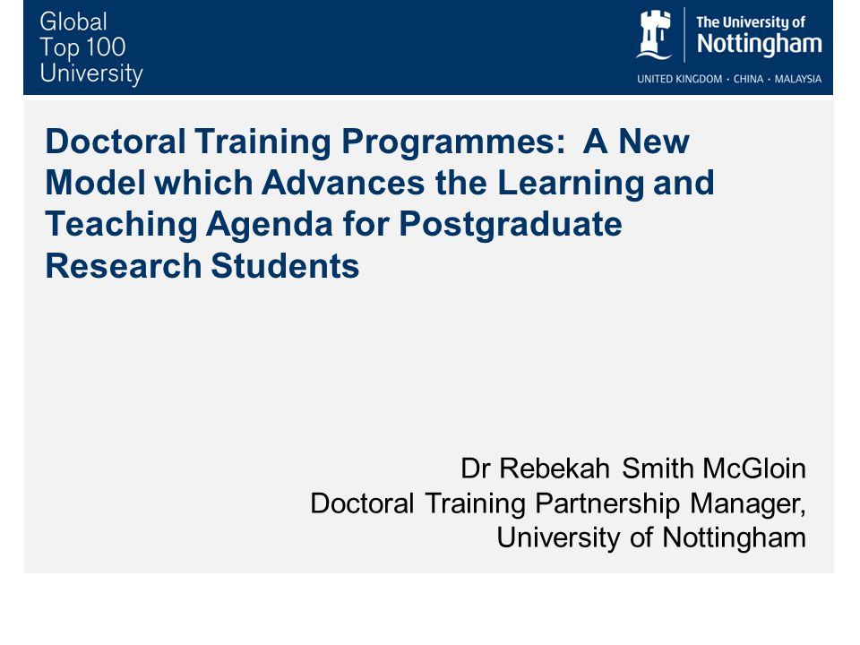 Doctoral Training Programmes: A New Model which Advances the Learning and Teaching Agenda for Postgraduate Research Students Dr Rebekah Smith McGloin Doctoral Training Partnership Manager, University of Nottingham