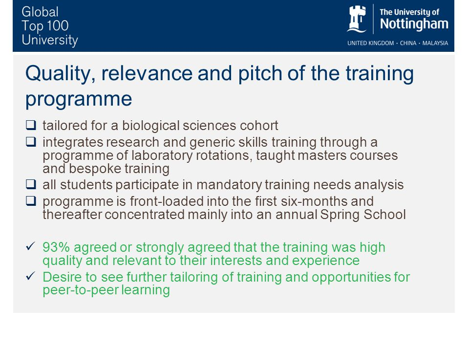 Quality, relevance and pitch of the training programme  tailored for a biological sciences cohort  integrates research and generic skills training through a programme of laboratory rotations, taught masters courses and bespoke training  all students participate in mandatory training needs analysis  programme is front-loaded into the first six-months and thereafter concentrated mainly into an annual Spring School 93% agreed or strongly agreed that the training was high quality and relevant to their interests and experience Desire to see further tailoring of training and opportunities for peer-to-peer learning