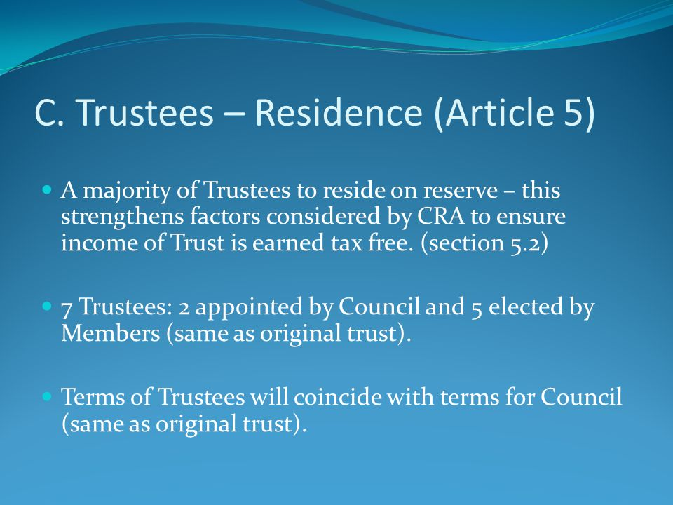 C. Trustees – Residence (Article 5) A majority of Trustees to reside on reserve – this strengthens factors considered by CRA to ensure income of Trust