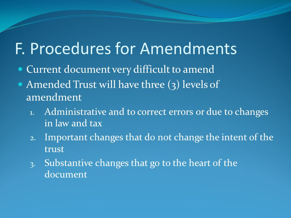 F. Procedures for Amendments Current document very difficult to amend Amended Trust will have three (3) levels of amendment 1. Administrative and to c
