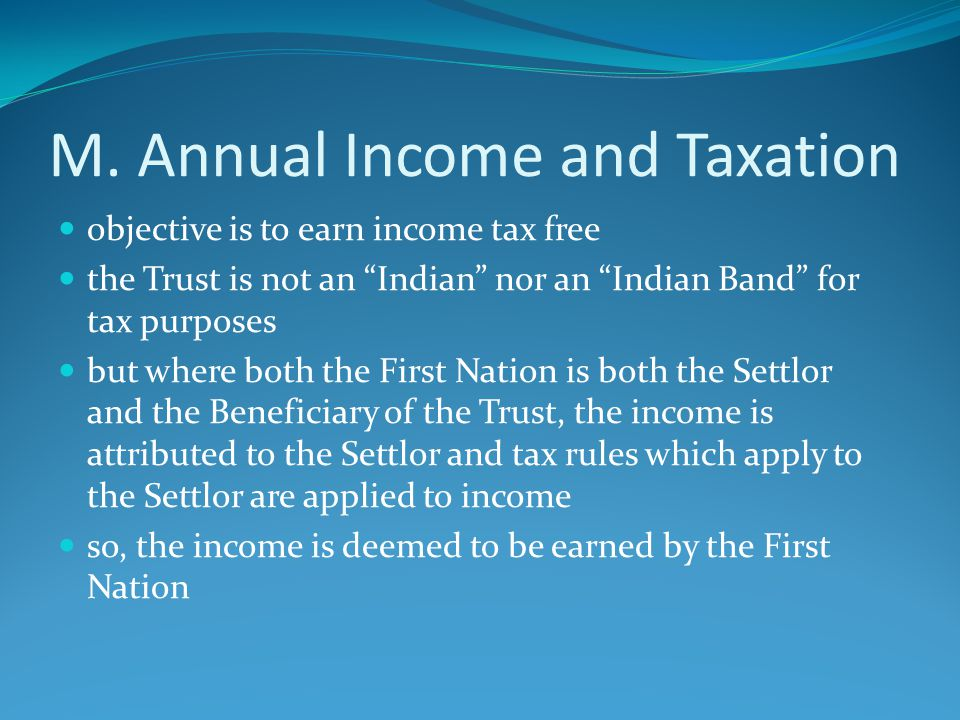 "M. Annual Income and Taxation objective is to earn income tax free the Trust is not an ""Indian"" nor an ""Indian Band"" for tax purposes but where both t"