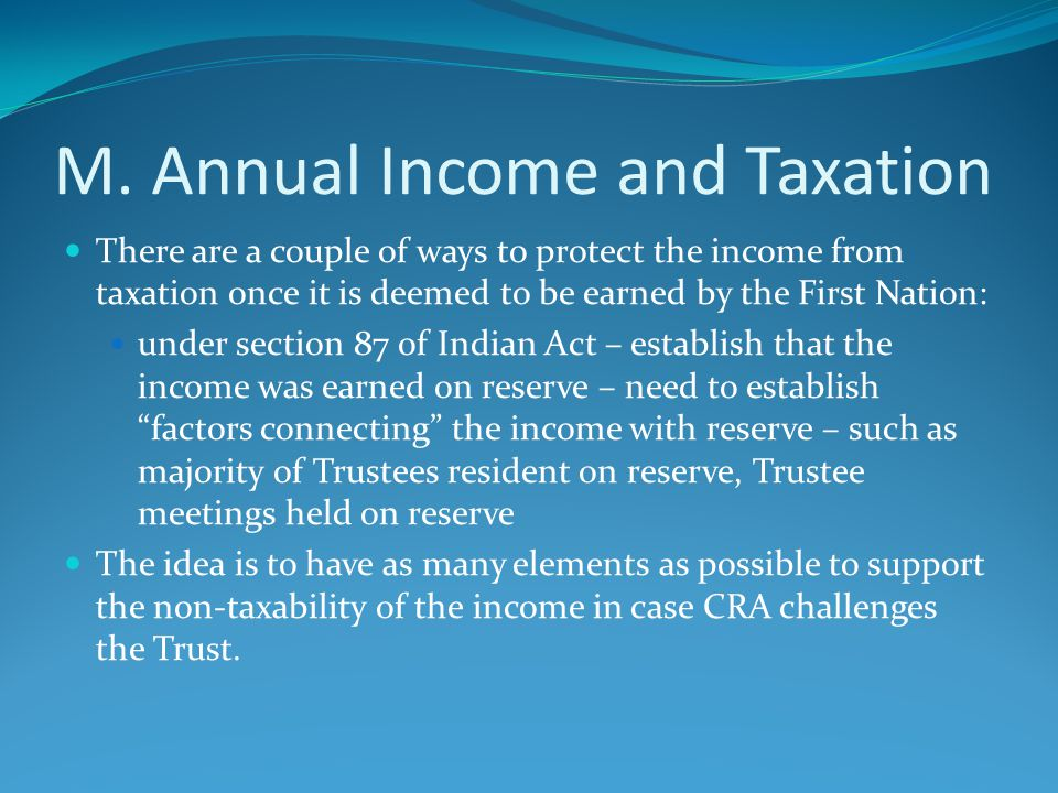 M. Annual Income and Taxation There are a couple of ways to protect the income from taxation once it is deemed to be earned by the First Nation: under