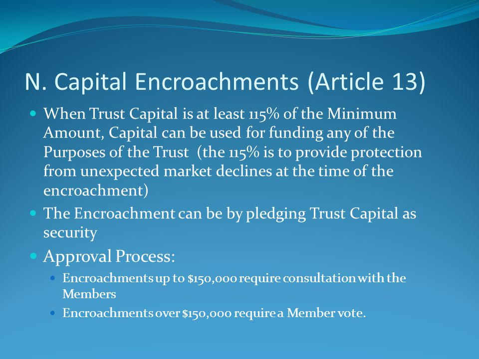 N. Capital Encroachments (Article 13) When Trust Capital is at least 115% of the Minimum Amount, Capital can be used for funding any of the Purposes o