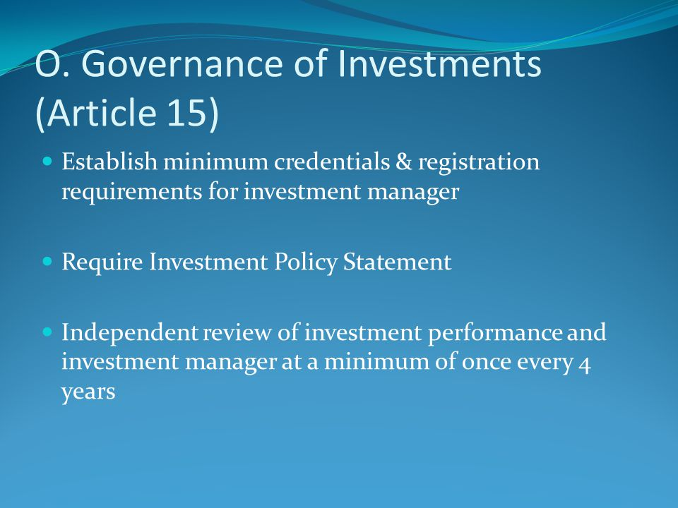 O. Governance of Investments (Article 15) Establish minimum credentials & registration requirements for investment manager Require Investment Policy S