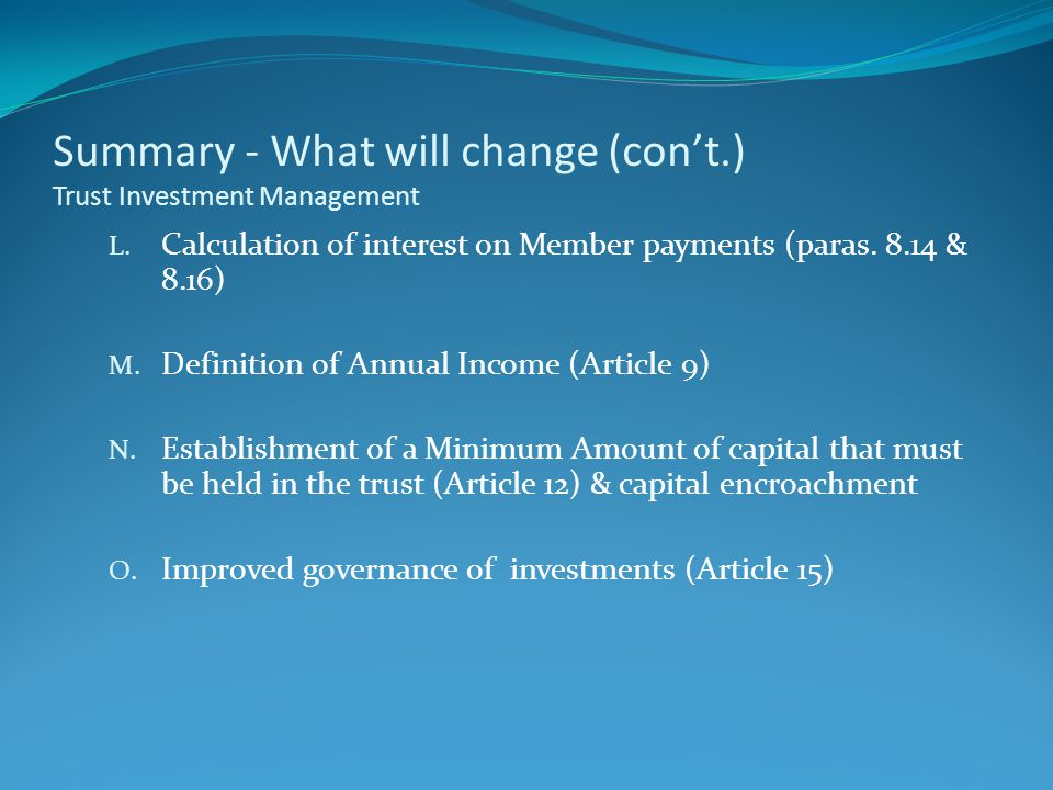 Summary - What will change (con't.) Trust Investment Management L. Calculation of interest on Member payments (paras. 8.14 & 8.16) M. Definition of An