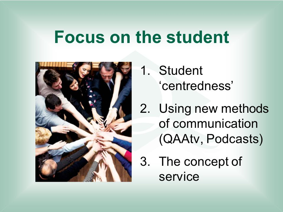 Focus on the student 1.Student 'centredness' 2.Using new methods of communication (QAAtv, Podcasts) 3.The concept of service