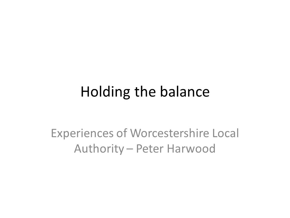 Holding the balance Experiences of Worcestershire Local Authority – Peter Harwood