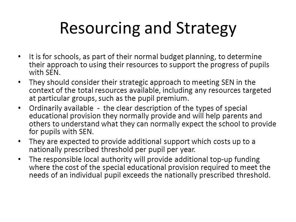 Resourcing and Strategy It is for schools, as part of their normal budget planning, to determine their approach to using their resources to support th