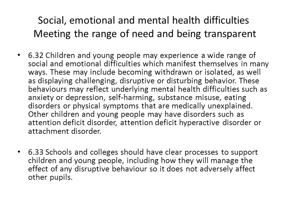 Social, emotional and mental health difficulties Meeting the range of need and being transparent 6.32 Children and young people may experience a wide