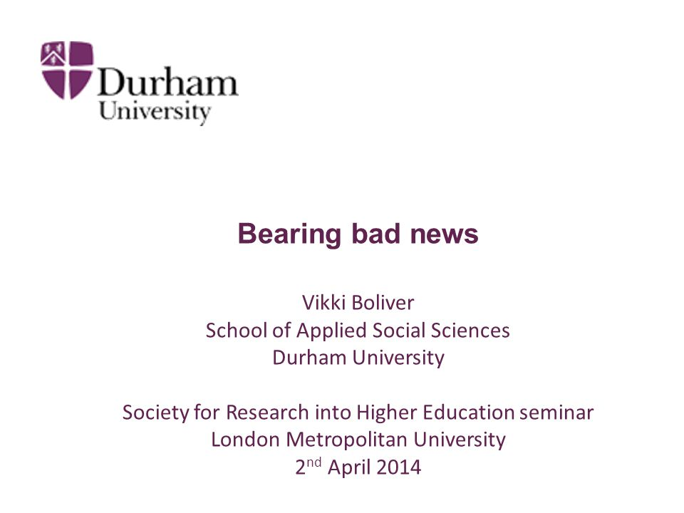 Bearing bad news Vikki Boliver School of Applied Social Sciences Durham University Society for Research into Higher Education seminar London Metropolitan University 2 nd April 2014