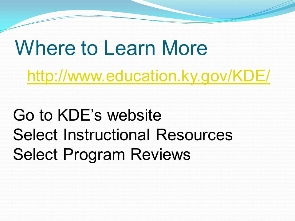 Where to Learn More http://www.education.ky.gov/KDE/ Go to KDE's website Select Instructional Resources Select Program Reviews