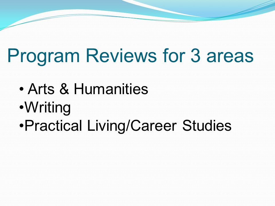 Program Reviews for 3 areas Arts & Humanities Writing Practical Living/Career Studies