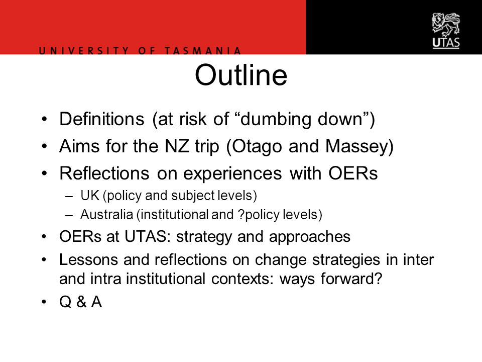 Vice-Chancellor's Office Outline Definitions (at risk of dumbing down ) Aims for the NZ trip (Otago and Massey) Reflections on experiences with OERs –UK (policy and subject levels) –Australia (institutional and policy levels) OERs at UTAS: strategy and approaches Lessons and reflections on change strategies in inter and intra institutional contexts: ways forward.