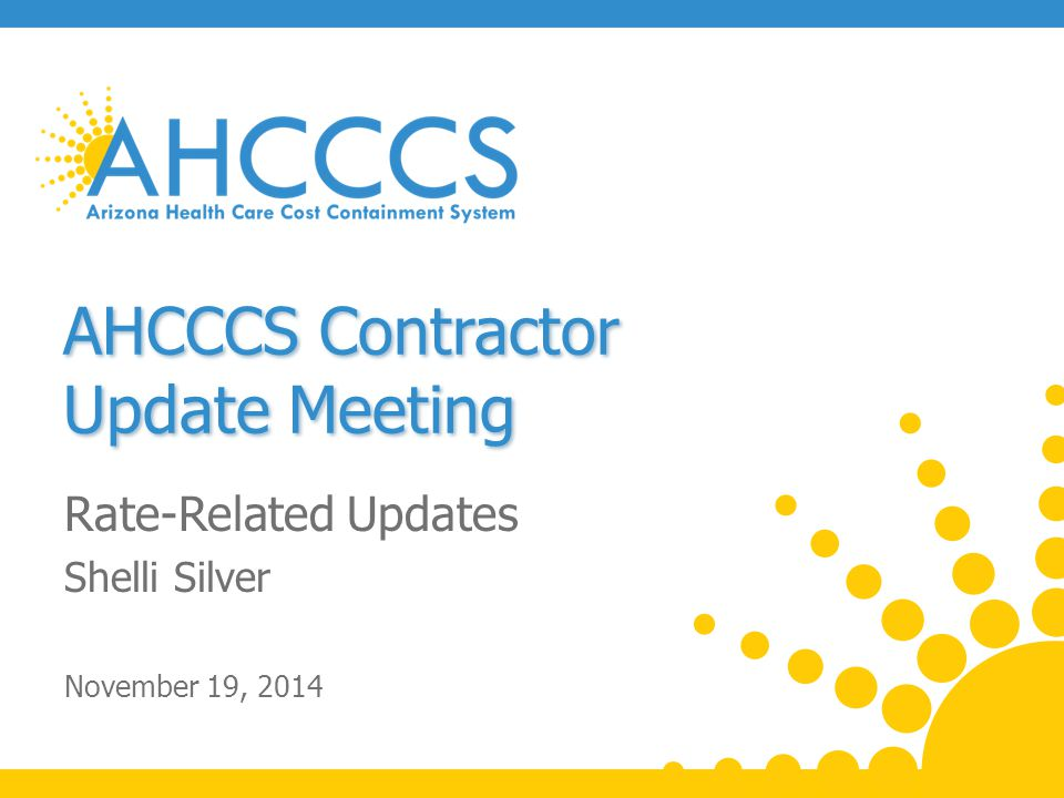 AHCCCS Contractor Update Meeting Rate-Related Updates Shelli Silver November 19, 2014