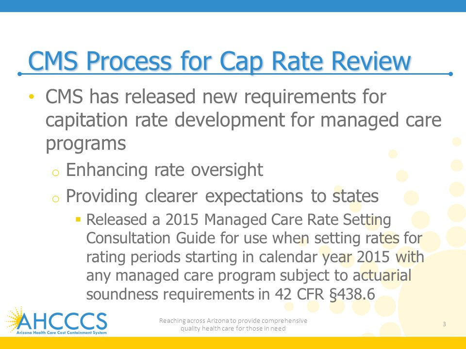 CMS Process for Cap Rate Review CMS has released new requirements for capitation rate development for managed care programs o Enhancing rate oversight o Providing clearer expectations to states  Released a 2015 Managed Care Rate Setting Consultation Guide for use when setting rates for rating periods starting in calendar year 2015 with any managed care program subject to actuarial soundness requirements in 42 CFR §438.6 3 Reaching across Arizona to provide comprehensive quality health care for those in need
