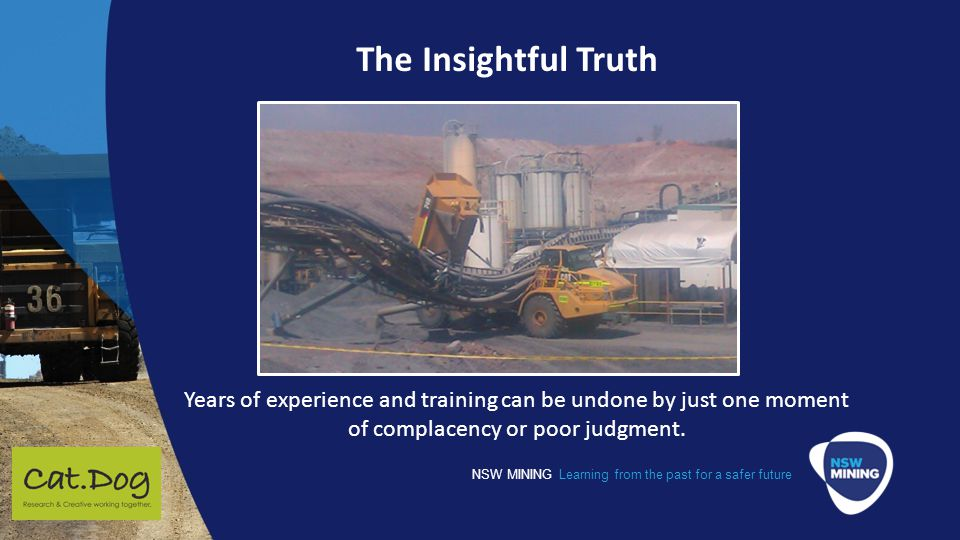NSW MINING Learning from the past for a safer future The Insightful Truth Years of experience and training can be undone by just one moment of complacency or poor judgment.