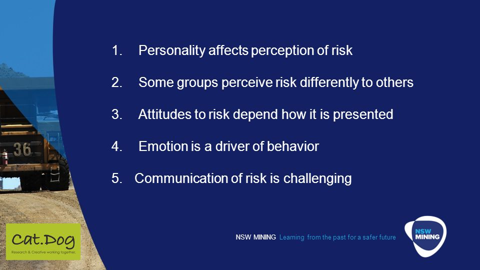 NSW MINING Learning from the past for a safer future 1.Personality affects perception of risk 2.Some groups perceive risk differently to others 3.Attitudes to risk depend how it is presented 4.Emotion is a driver of behavior 5.