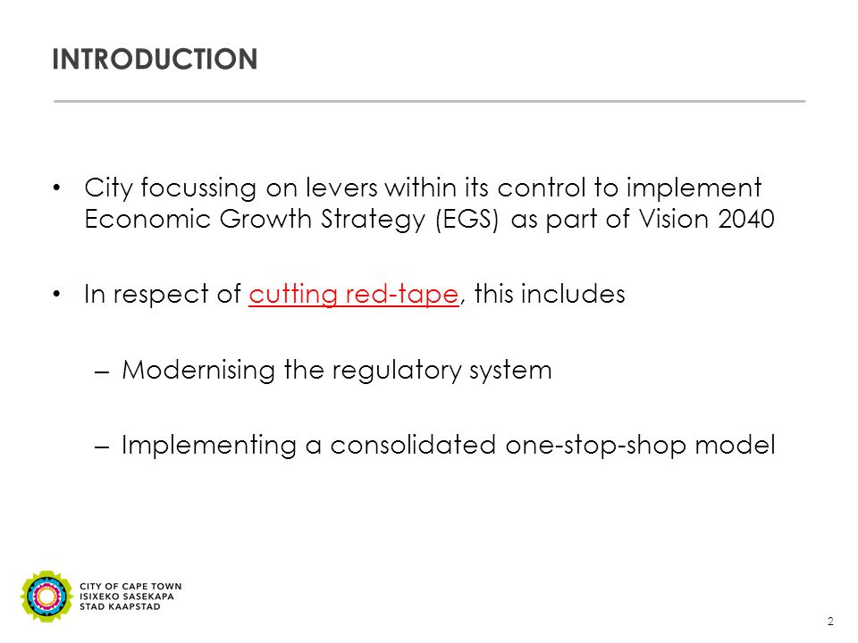 INTRODUCTION City focussing on levers within its control to implement Economic Growth Strategy (EGS) as part of Vision 2040 In respect of cutting red-tape, this includes – Modernising the regulatory system – Implementing a consolidated one-stop-shop model 2