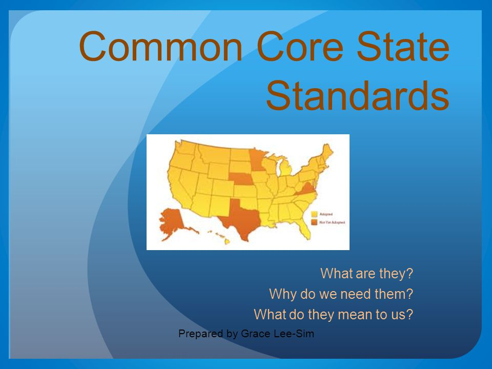 Common Core State Standards What are they? Why do we need them? What do they mean to us? Prepared by Grace Lee-Sim
