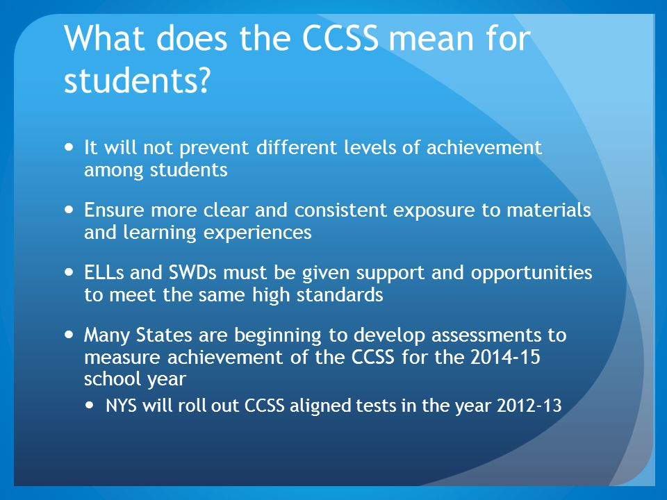 What does the CCSS mean for students? It will not prevent different levels of achievement among students Ensure more clear and consistent exposure to
