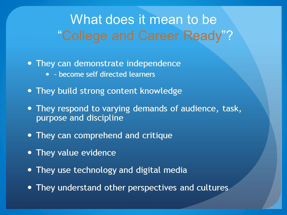 "What does it mean to be ""College and Career Ready""? They can demonstrate independence – become self directed learners They build strong content knowle"