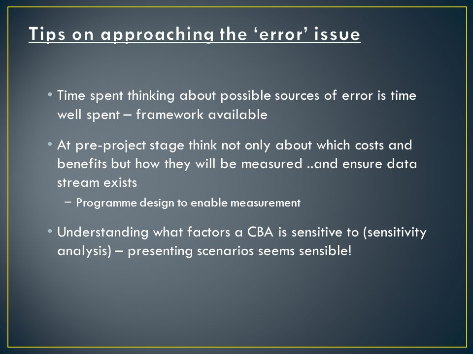 Time spent thinking about possible sources of error is time well spent – framework available At pre-project stage think not only about which costs and benefits but how they will be measured..and ensure data stream exists − Programme design to enable measurement Understanding what factors a CBA is sensitive to (sensitivity analysis) – presenting scenarios seems sensible!