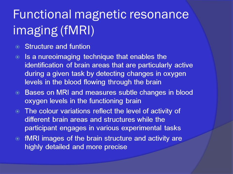Functional magnetic resonance imaging (fMRI)  Structure and funtion  Is a nureoimaging technique that enables the identification of brain areas that are particularly active during a given task by detecting changes in oxygen levels in the blood flowing through the brain  Bases on MRI and measures subtle changes in blood oxygen levels in the functioning brain  The colour variations reflect the level of activity of different brain areas and structures while the participant engages in various experimental tasks  fMRI images of the brain structure and activity are highly detailed and more precise