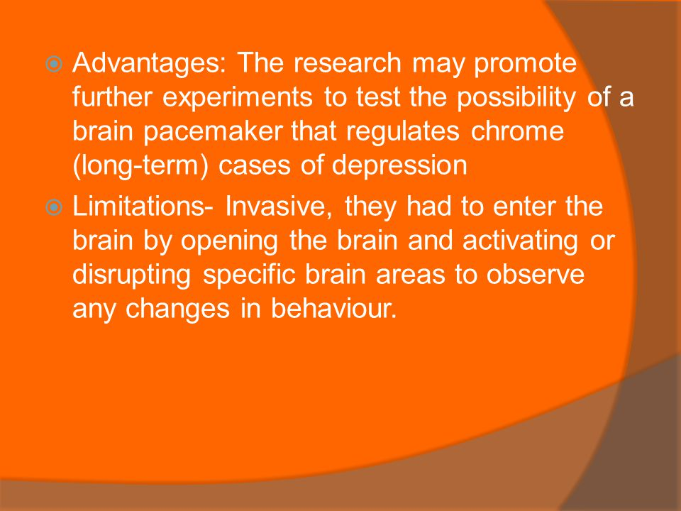  Advantages: The research may promote further experiments to test the possibility of a brain pacemaker that regulates chrome (long-term) cases of depression  Limitations- Invasive, they had to enter the brain by opening the brain and activating or disrupting specific brain areas to observe any changes in behaviour.
