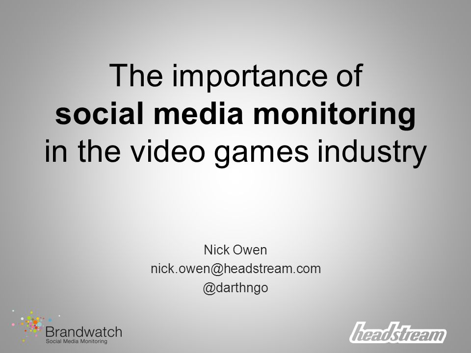 The importance of social media monitoring in the video games industry Nick Owen nick.owen@headstream.com @darthngo