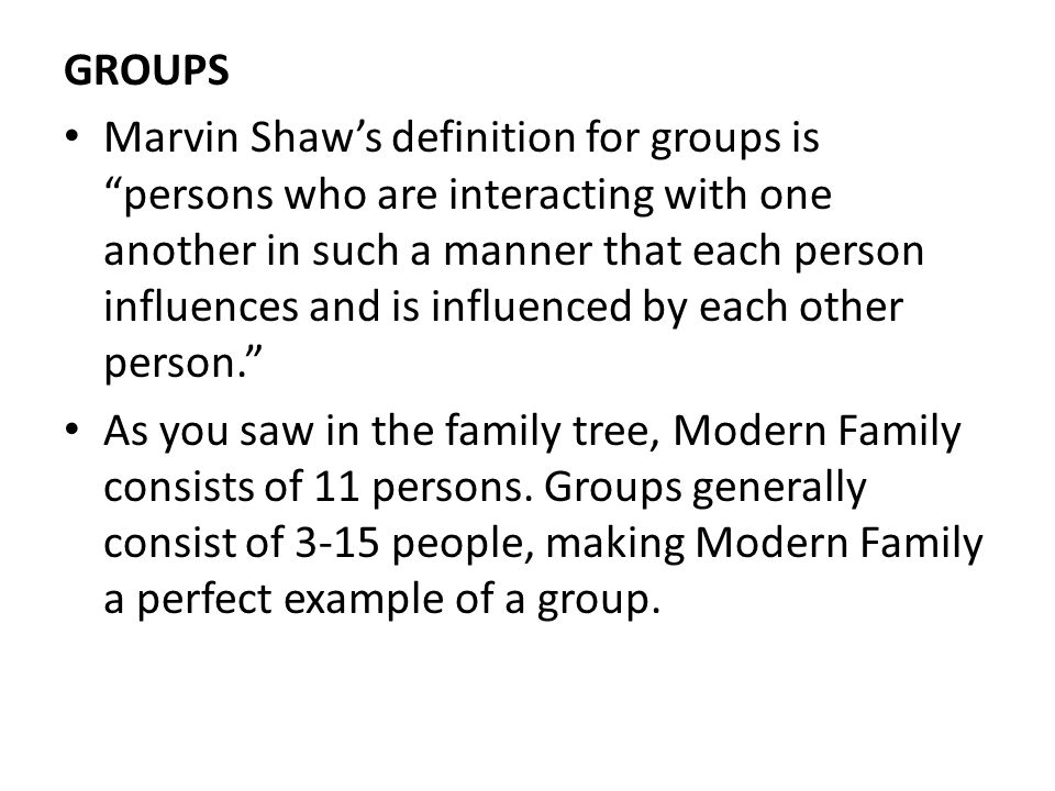 GROUPS Marvin Shaw's definition for groups is persons who are interacting with one another in such a manner that each person influences and is influenced by each other person. As you saw in the family tree, Modern Family consists of 11 persons.