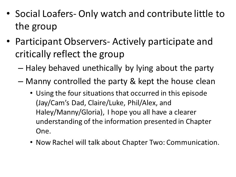 Social Loafers- Only watch and contribute little to the group Participant Observers- Actively participate and critically reflect the group – Haley behaved unethically by lying about the party – Manny controlled the party & kept the house clean Using the four situations that occurred in this episode (Jay/Cam's Dad, Claire/Luke, Phil/Alex, and Haley/Manny/Gloria), I hope you all have a clearer understanding of the information presented in Chapter One.