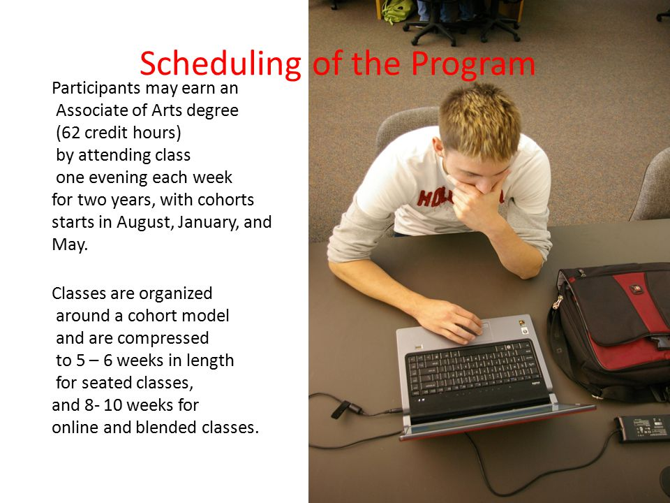 Scheduling of the Program Participants may earn an Associate of Arts degree (62 credit hours) by attending class one evening each week for two years, with cohorts starts in August, January, and May.