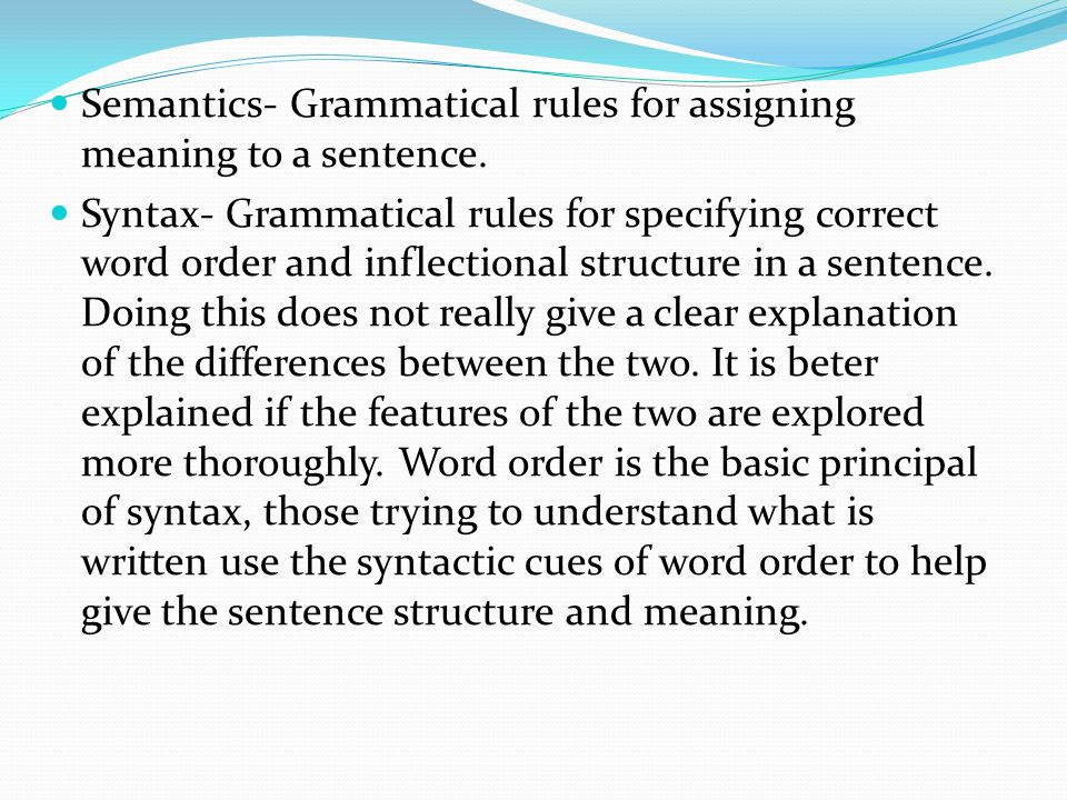 Semantics- Grammatical rules for assigning meaning to a sentence.