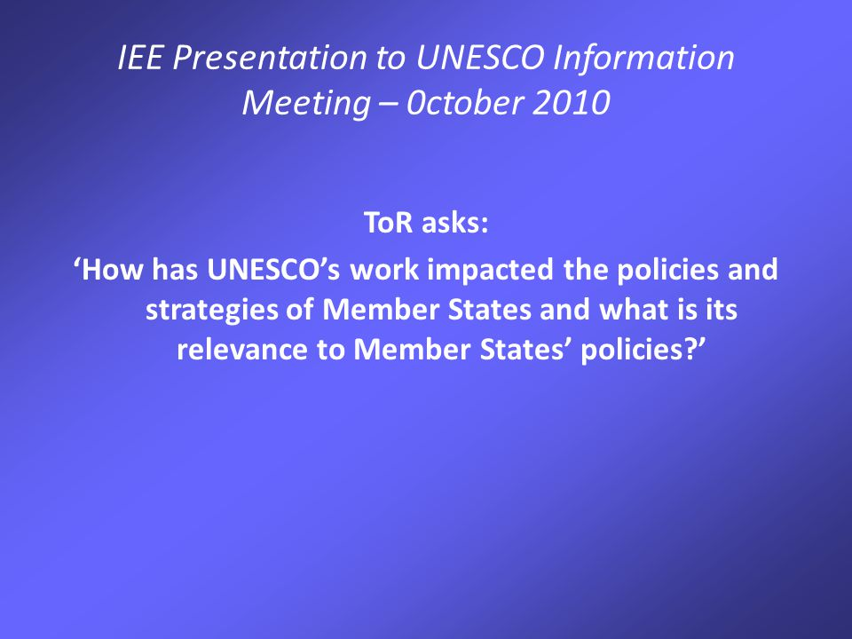 IEE Presentation to UNESCO Information Meeting – 0ctober 2010 ToR asks: 'How has UNESCO's work impacted the policies and strategies of Member States and what is its relevance to Member States' policies '