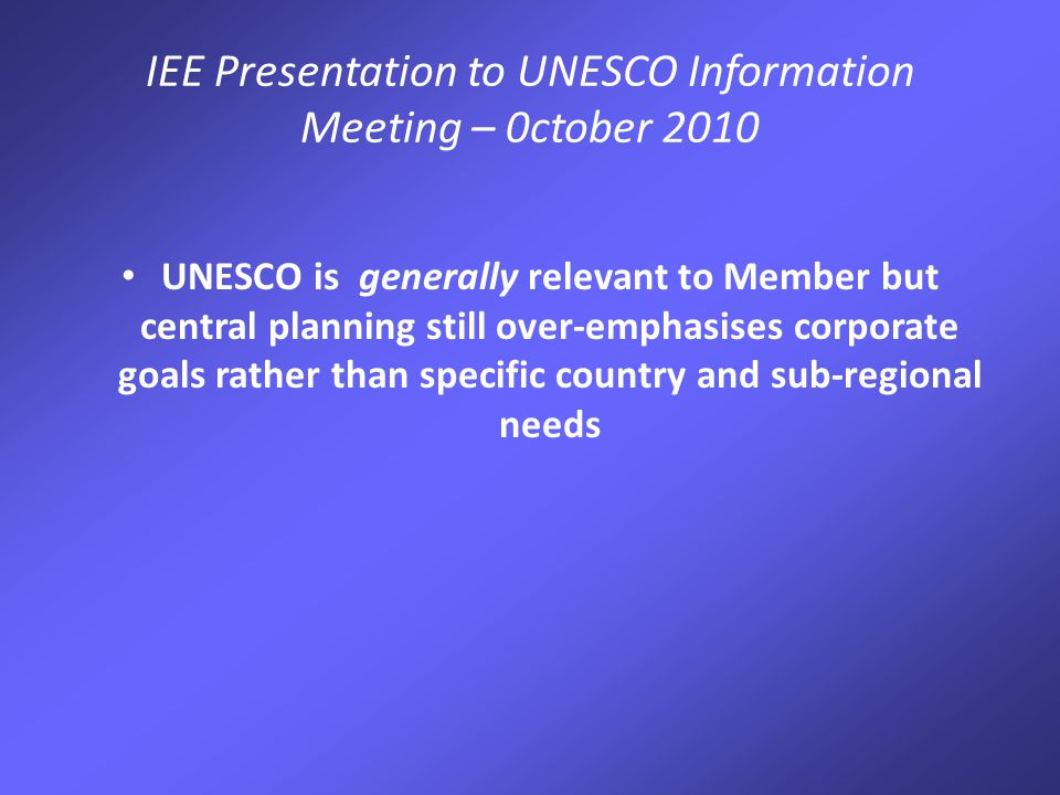IEE Presentation to UNESCO Information Meeting – 0ctober 2010 UNESCO is generally relevant to Member but central planning still over-emphasises corporate goals rather than specific country and sub-regional needs