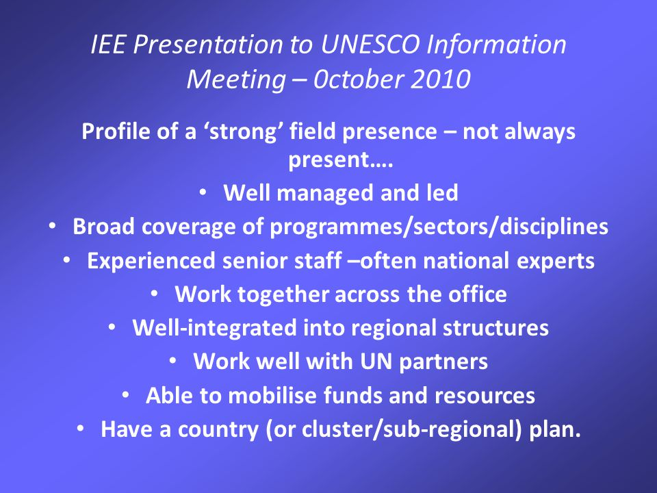 IEE Presentation to UNESCO Information Meeting – 0ctober 2010 Profile of a 'strong' field presence – not always present….