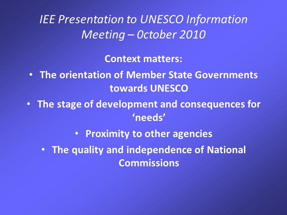 IEE Presentation to UNESCO Information Meeting – 0ctober 2010 Context matters: The orientation of Member State Governments towards UNESCO The stage of development and consequences for 'needs' Proximity to other agencies The quality and independence of National Commissions