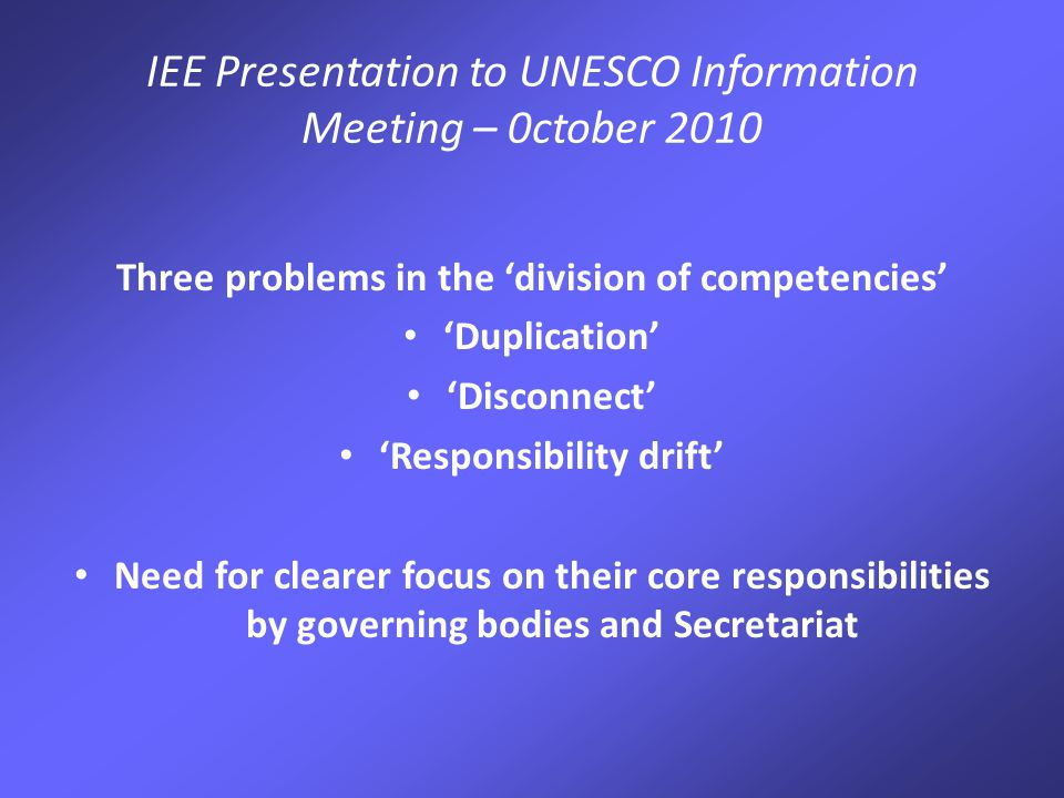 IEE Presentation to UNESCO Information Meeting – 0ctober 2010 Three problems in the 'division of competencies' 'Duplication' 'Disconnect' 'Responsibility drift' Need for clearer focus on their core responsibilities by governing bodies and Secretariat