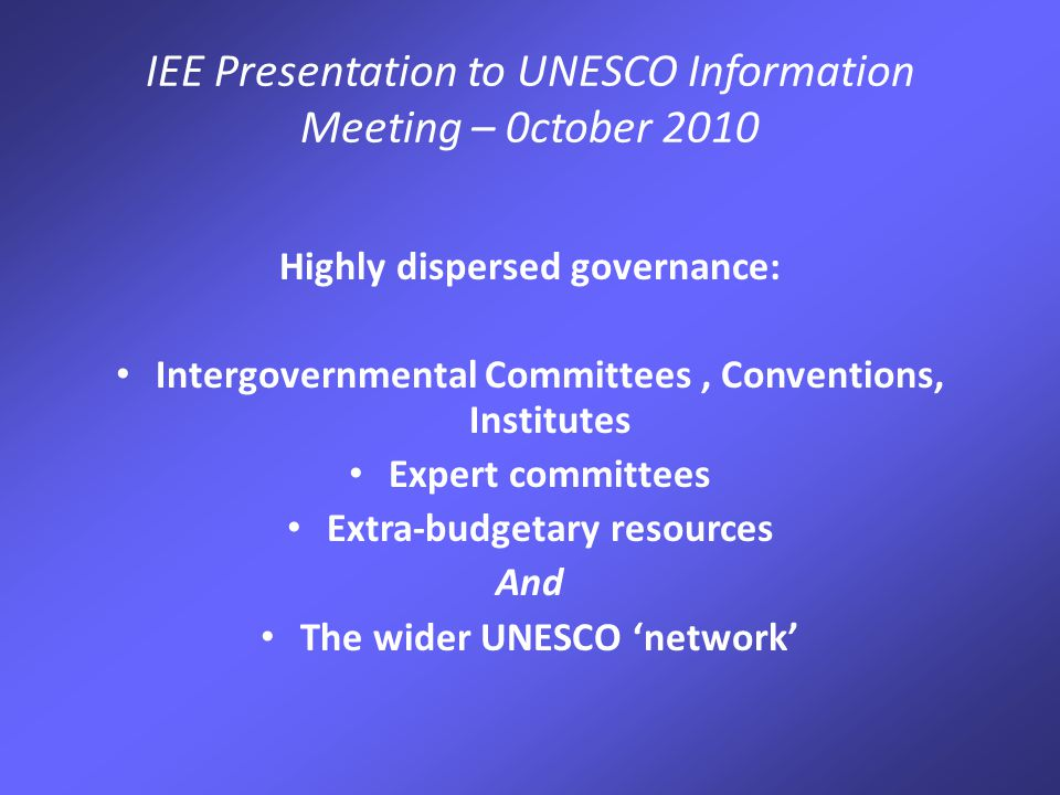 IEE Presentation to UNESCO Information Meeting – 0ctober 2010 Highly dispersed governance: Intergovernmental Committees, Conventions, Institutes Expert committees Extra-budgetary resources And The wider UNESCO 'network'